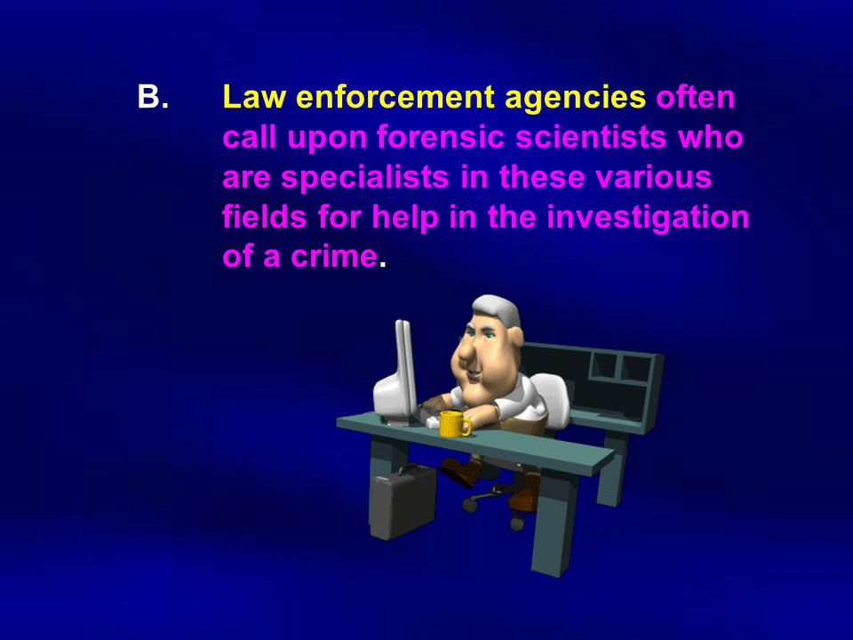B.Law enforcement agencies often call upon forensic scientists who are specialists in these various fields for help in the investigation of a crime.