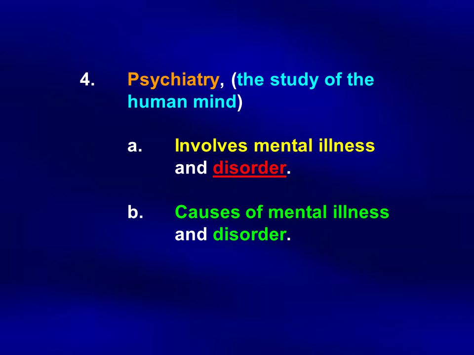 4.Psychiatry, (the study of the human mind) a.Involves mental illness and disorder. b.Causes of mental illness and disorder.