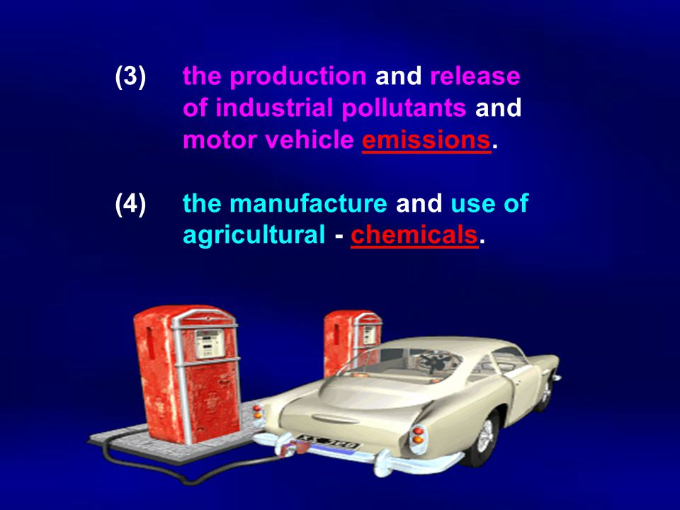 (3)the production and release of industrial pollutants and motor vehicle emissions. (4)the manufacture and use of agricultural - chemicals.