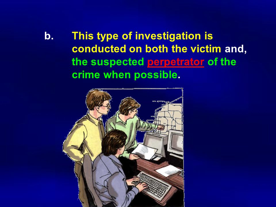 b.This type of investigation is conducted on both the victim and, the suspected perpetrator of the crime when possible.