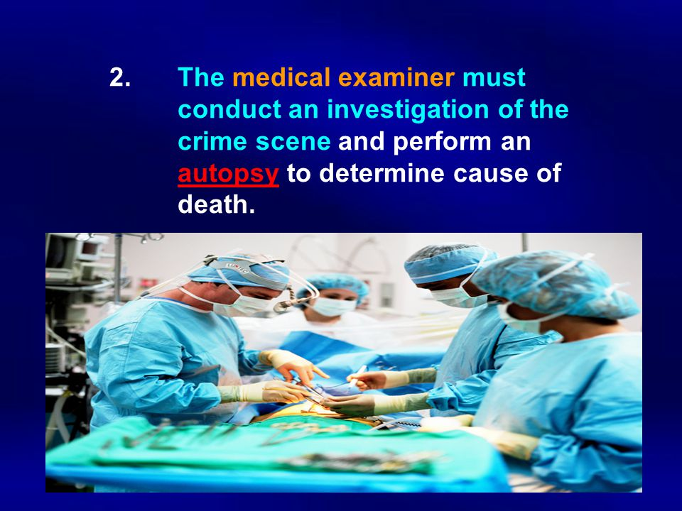 2. The medical examiner must conduct an investigation of the crime scene and perform an autopsy to determine cause of death.