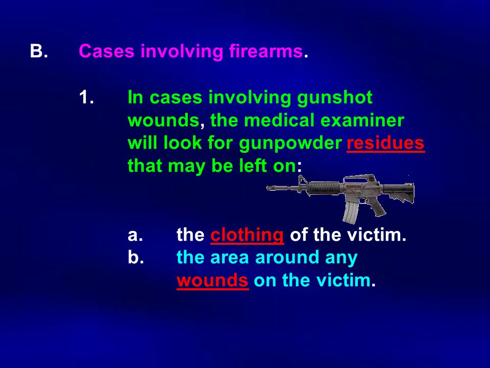 B.Cases involving firearms. 1.In cases involving gunshot wounds, the medical examiner will look for gunpowder residues that may be left on: a.the clot