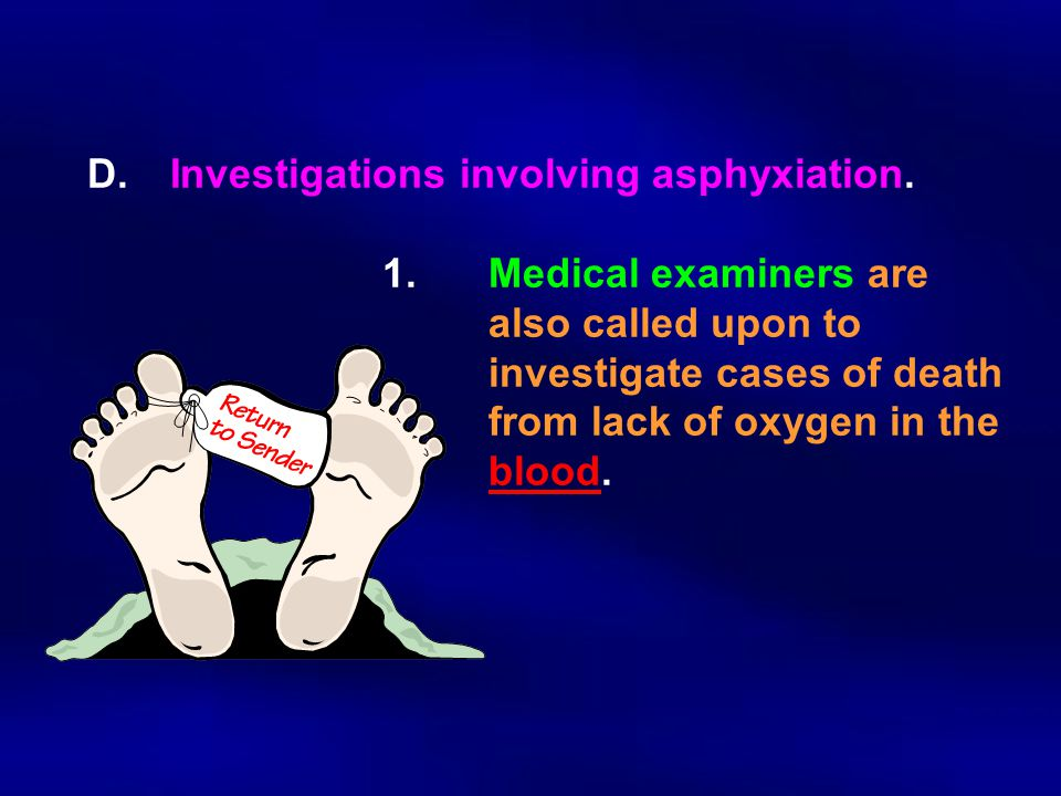 D.Investigations involving asphyxiation. 1.Medical examiners are also called upon to investigate cases of death from lack of oxygen in the blood.