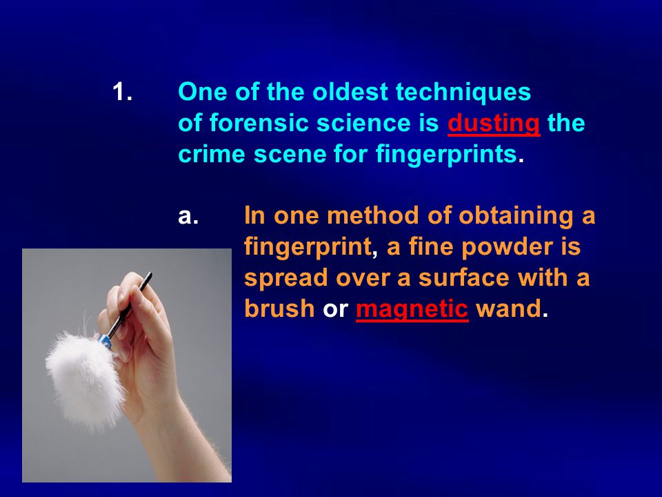 1.One of the oldest techniques of forensic science is dusting the crime scene for fingerprints. a. In one method of obtaining a fingerprint, a fine po