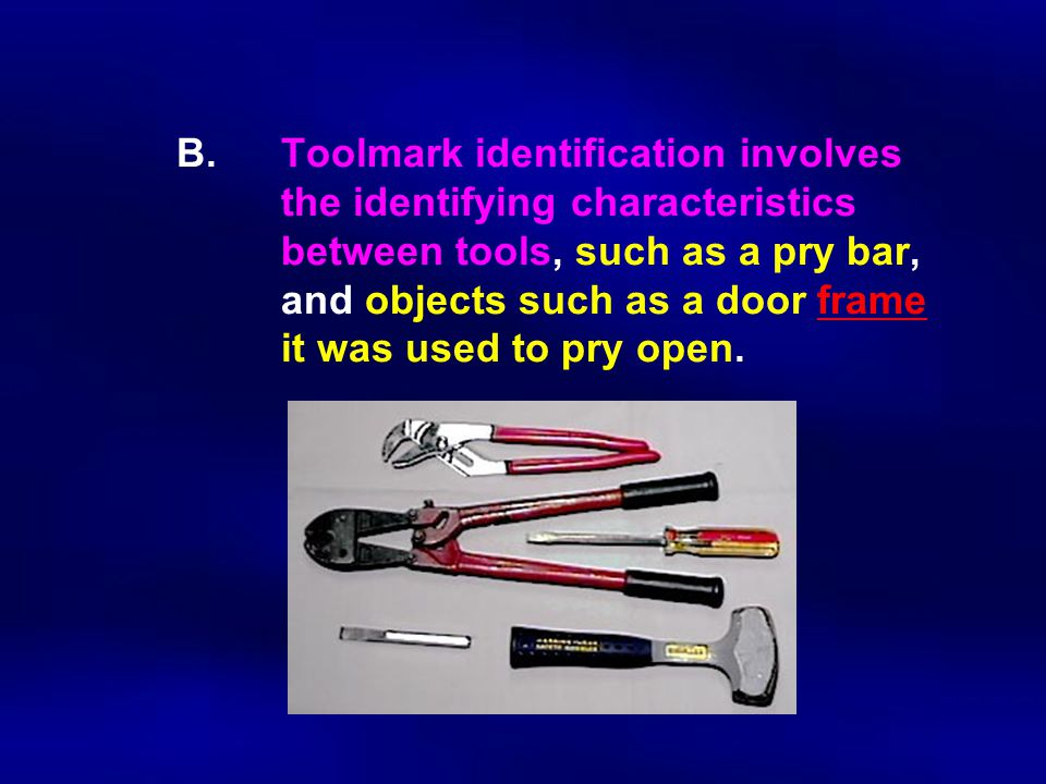 B.Toolmark identification involves the identifying characteristics between tools, such as a pry bar, and objects such as a door frame it was used to p