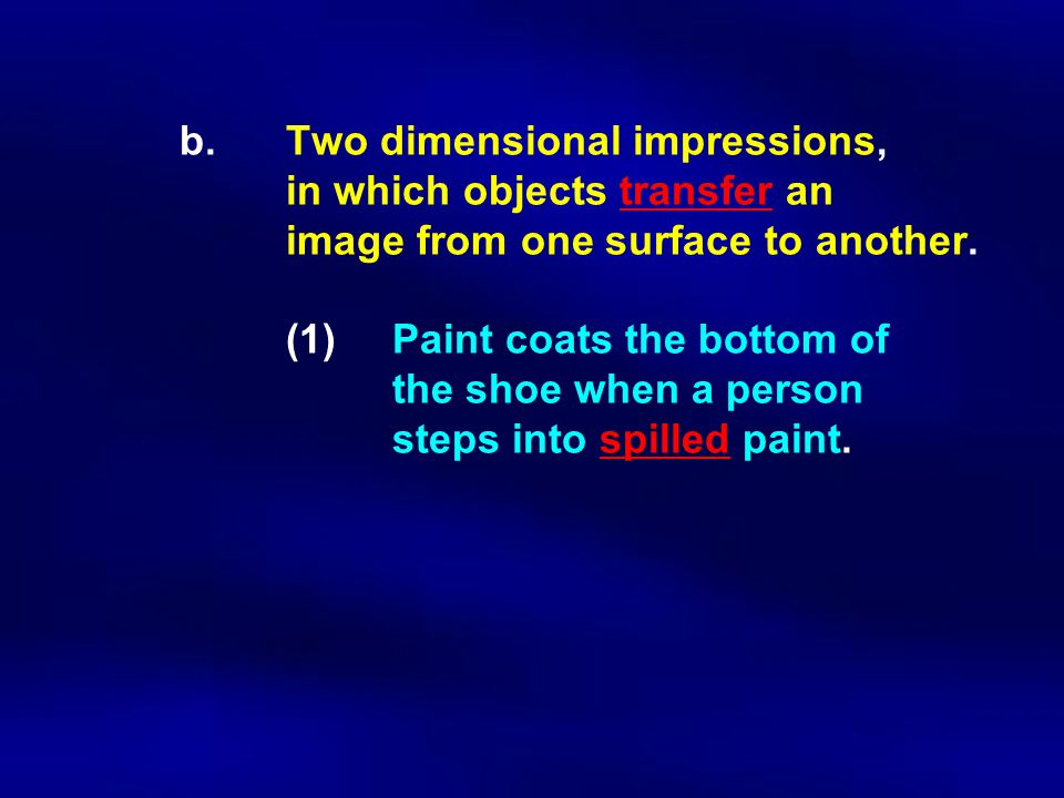 b. Two dimensional impressions, in which objects transfer an image from one surface to another. (1)Paint coats the bottom of the shoe when a person st