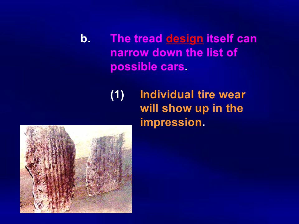 b. The tread design itself can narrow down the list of possible cars. (1)Individual tire wear will show up in the impression.