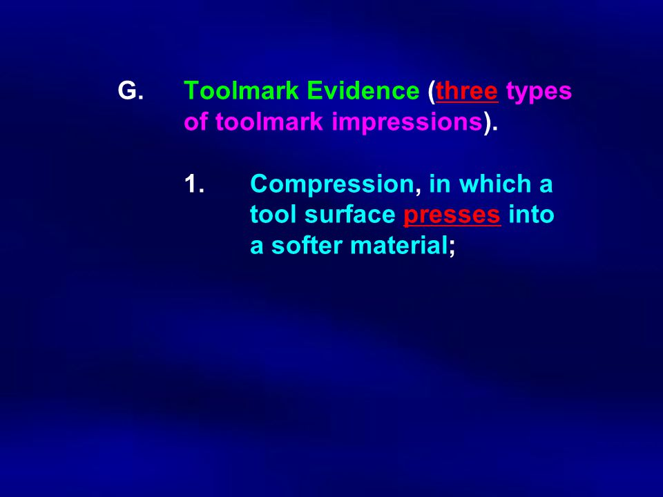 G.Toolmark Evidence (three types of toolmark impressions). 1.Compression, in which a tool surface presses into a softer material;