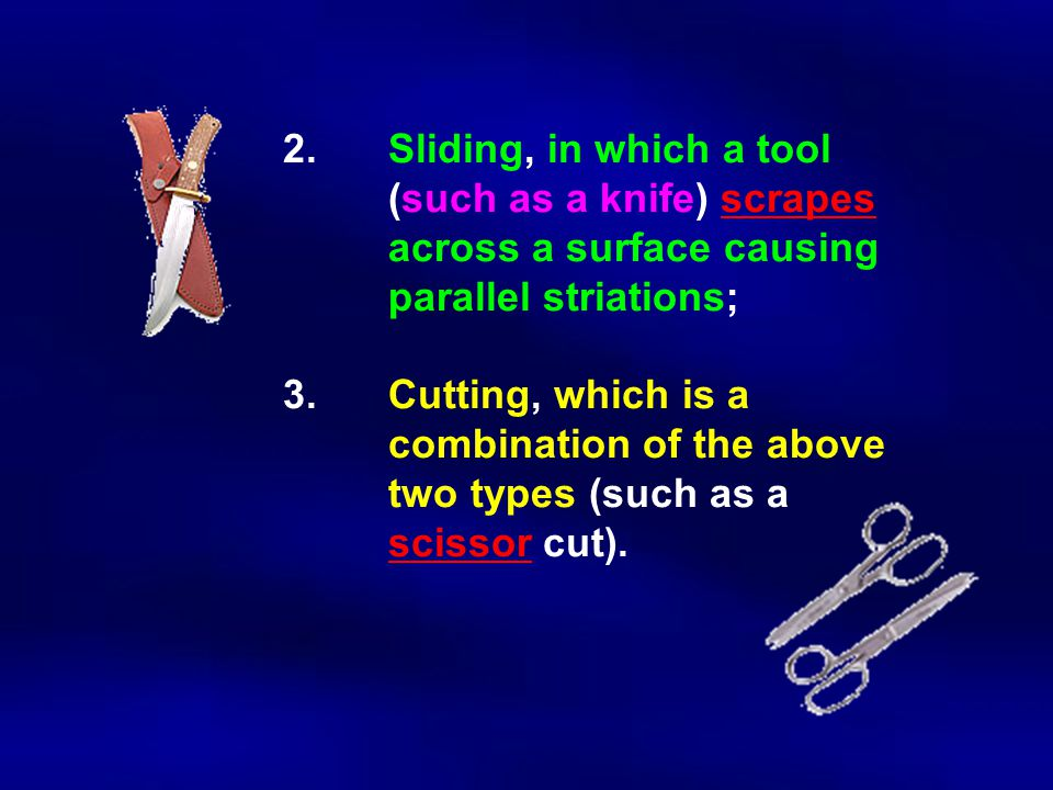 2.Sliding, in which a tool (such as a knife) scrapes across a surface causing parallel striations; 3.Cutting, which is a combination of the above two