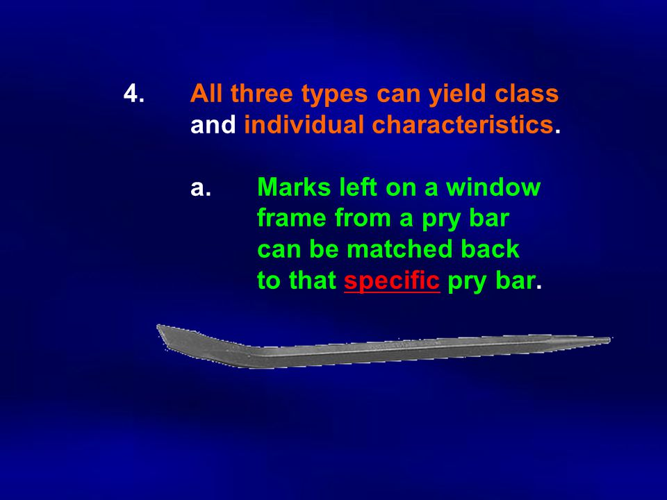 4.All three types can yield class and individual characteristics. a.Marks left on a window frame from a pry bar can be matched back to that specific p