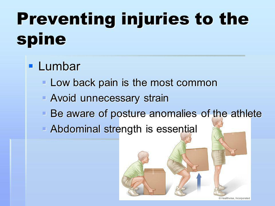 Preventing injuries to the spine Lumbar Lumbar Low back pain is the most common Low back pain is the most common Avoid unnecessary strain Avoid unnecessary strain Be aware of posture anomalies of the athlete Be aware of posture anomalies of the athlete Abdominal strength is essential Abdominal strength is essential