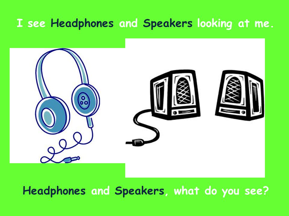I see Headphones and Speakers looking at me. Headphones and Speakers, what do you see