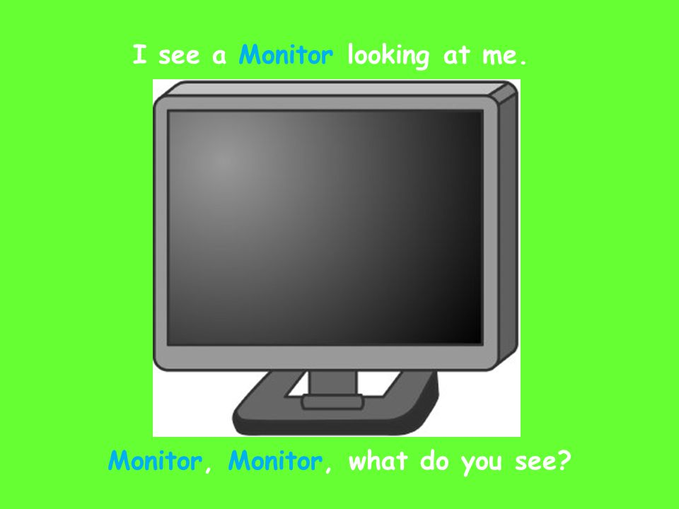 I see a Monitor looking at me. Monitor, Monitor, what do you see?