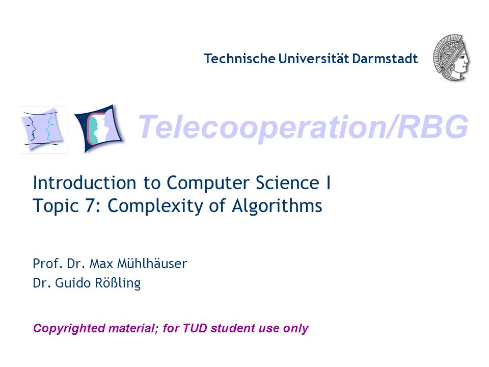 Telecooperation/RBG Technische Universität Darmstadt Copyrighted material; for TUD student use only Introduction to Computer Science I Topic 7: Complexity of Algorithms Prof.