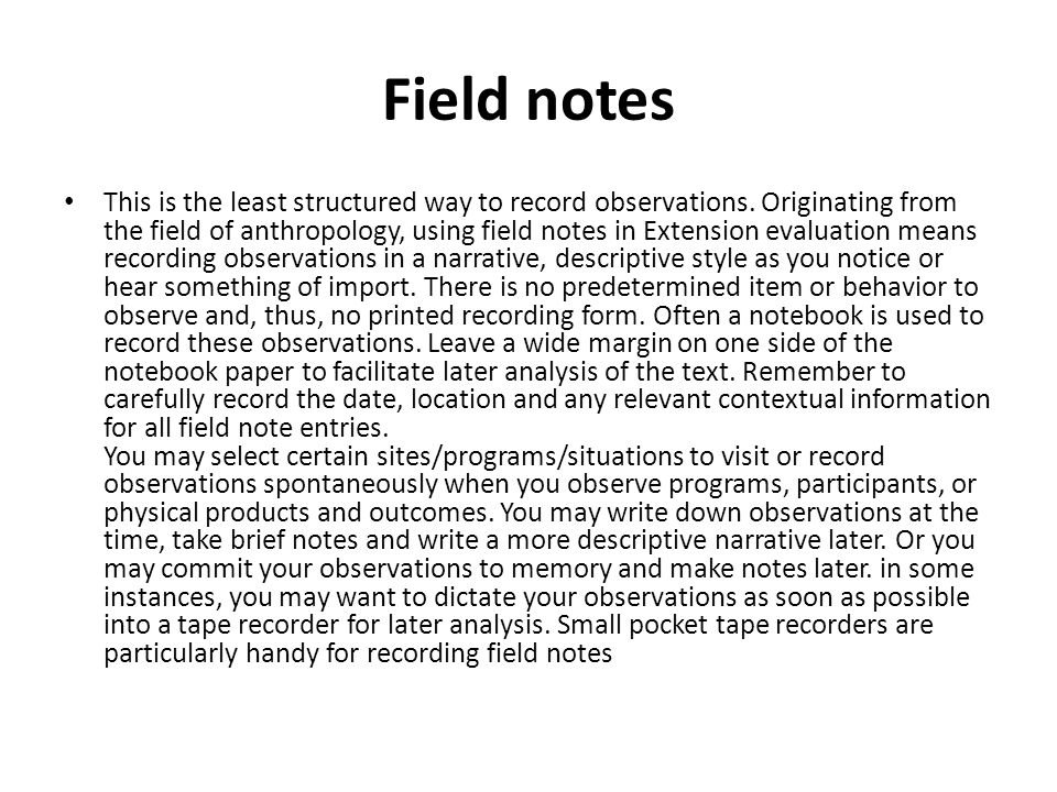 Field notes This is the least structured way to record observations. Originating from the field of anthropology, using field notes in Extension evalua