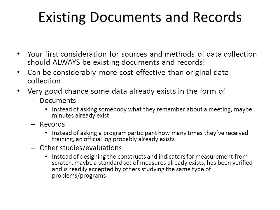 Existing Documents and Records Your first consideration for sources and methods of data collection should ALWAYS be existing documents and records! Ca