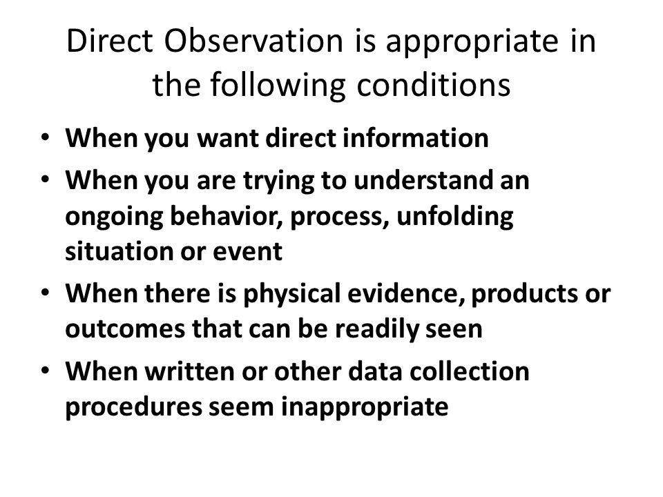Direct Observation is appropriate in the following conditions When you want direct information When you are trying to understand an ongoing behavior,