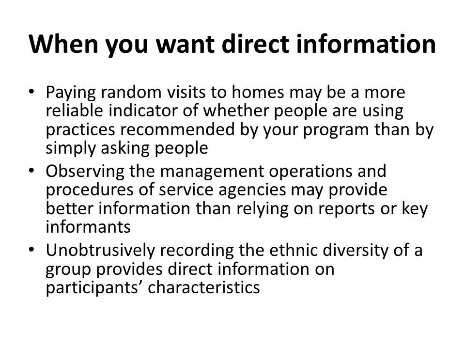 When you want direct information Paying random visits to homes may be a more reliable indicator of whether people are using practices recommended by y