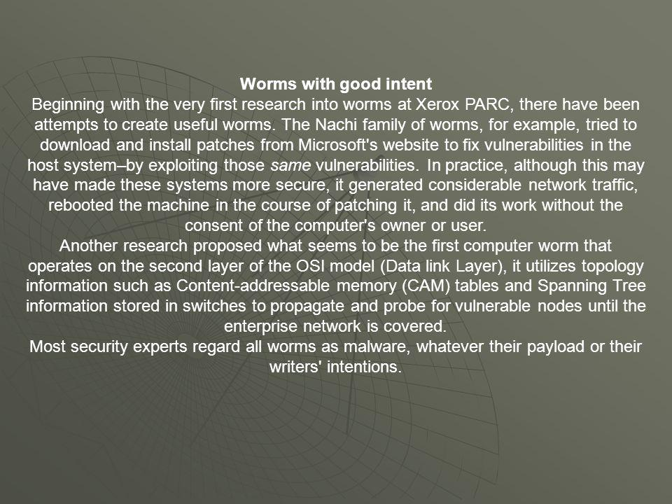 Worms with good intent Beginning with the very first research into worms at Xerox PARC, there have been attempts to create useful worms. The Nachi fam