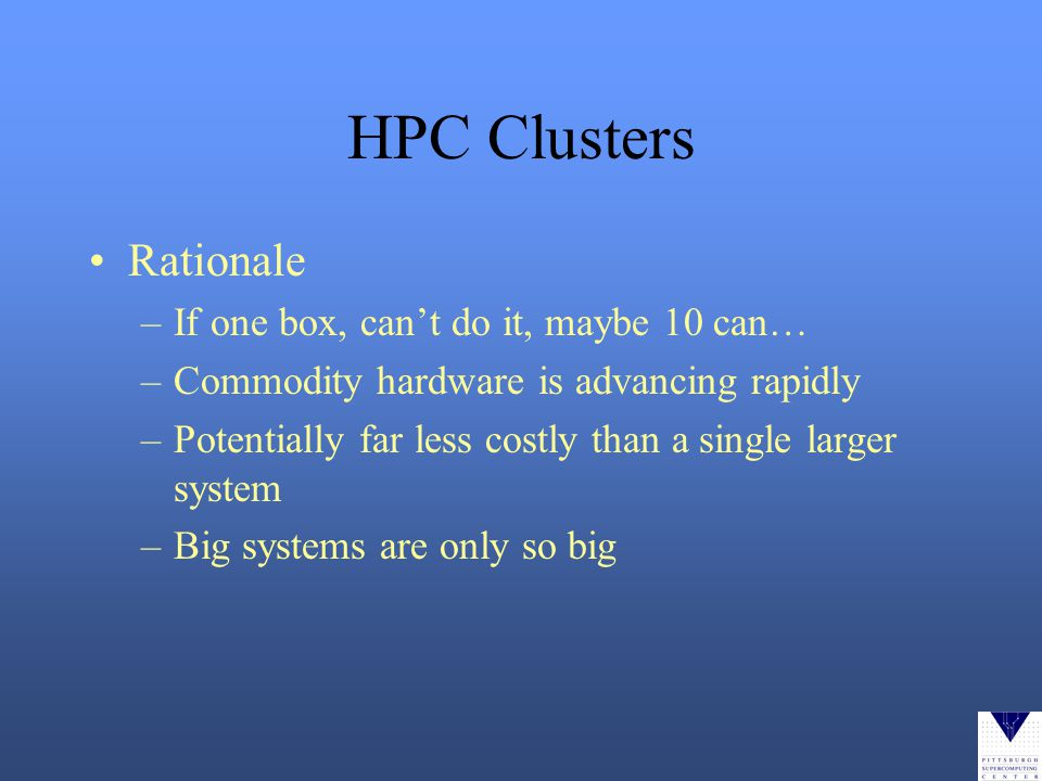 HPC Clusters Rationale –If one box, cant do it, maybe 10 can… –Commodity hardware is advancing rapidly –Potentially far less costly than a single larger system –Big systems are only so big