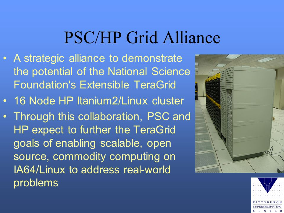PSC/HP Grid Alliance A strategic alliance to demonstrate the potential of the National Science Foundation s Extensible TeraGrid 16 Node HP Itanium2/Linux cluster Through this collaboration, PSC and HP expect to further the TeraGrid goals of enabling scalable, open source, commodity computing on IA64/Linux to address real-world problems