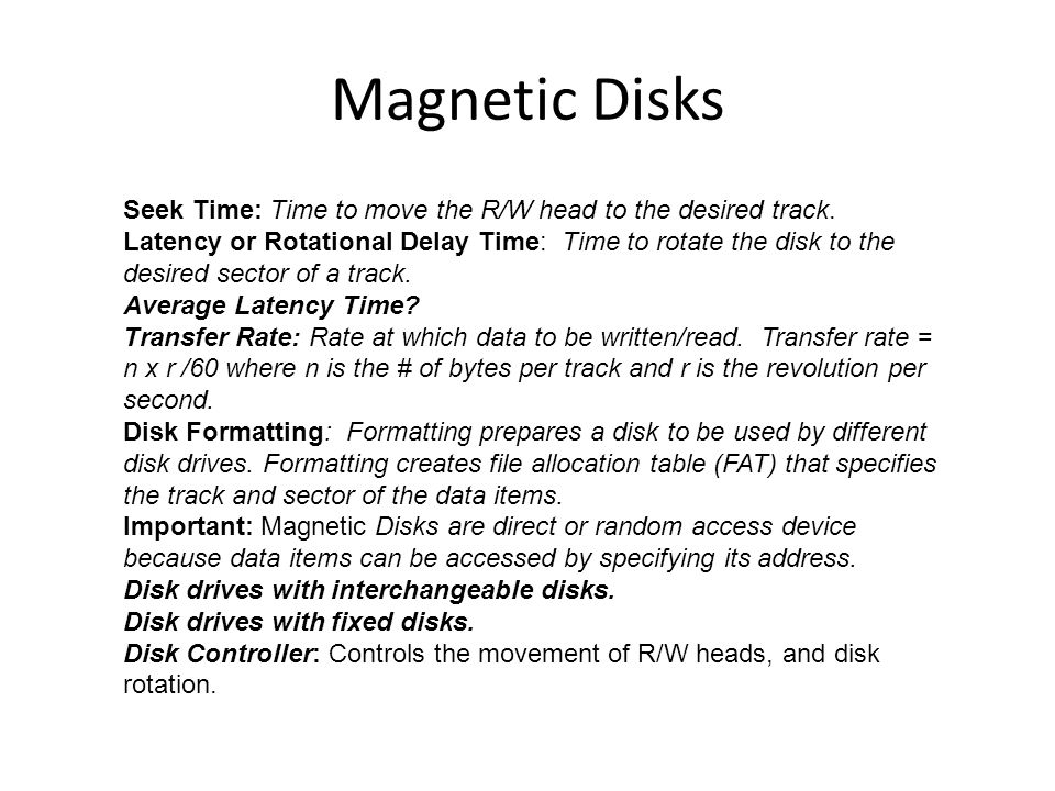 Magnetic Disks Seek Time: Time to move the R/W head to the desired track. Latency or Rotational Delay Time: Time to rotate the disk to the desired sec