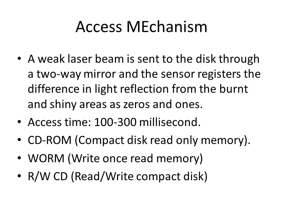Access MEchanism A weak laser beam is sent to the disk through a two-way mirror and the sensor registers the difference in light reflection from the b