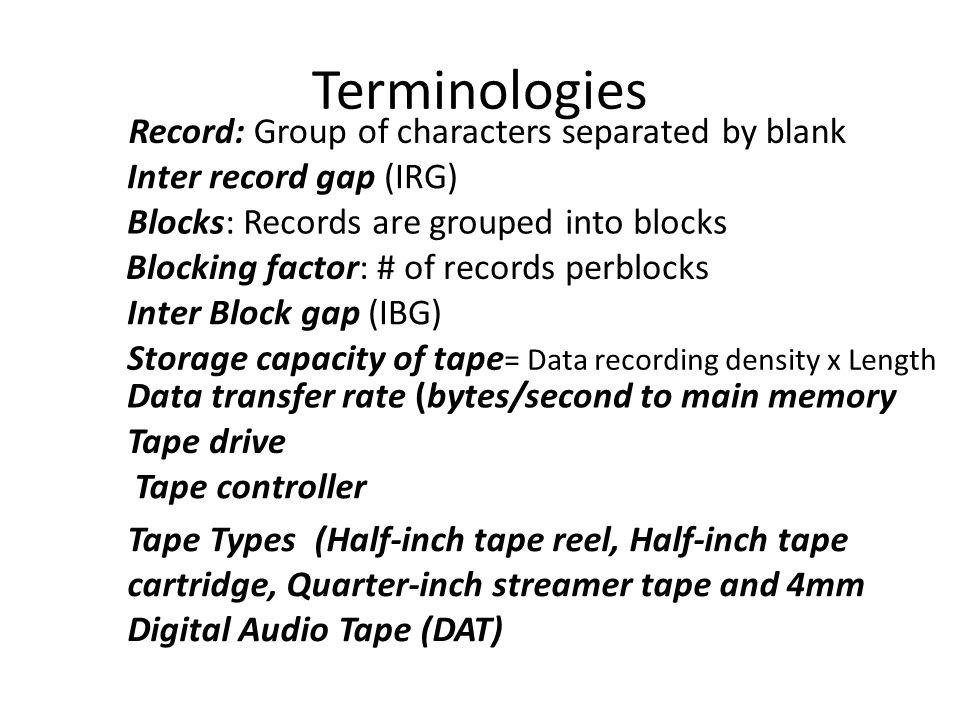 Terminologies Inter record gap (IRG) Blocking factor: # of records perblocks Inter Block gap (IBG) Blocks: Records are grouped into blocks Record: Gro
