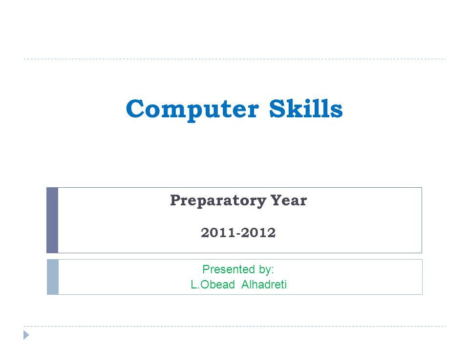 Computer Skills Preparatory Year 2011-2012 Presented by: L.Obead Alhadreti