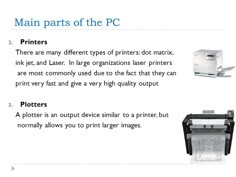 Main parts of the PC 2. Printers There are many different types of printers: dot matrix, ink jet, and Laser. In large organizations laser printers are