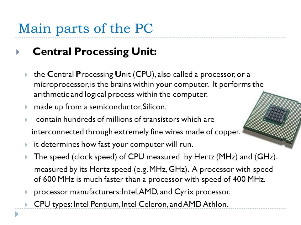 Main parts of the PC Central Processing Unit: the Central Processing Unit (CPU), also called a processor, or a microprocessor, is the brains within yo