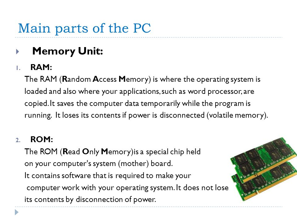 Main parts of the PC Memory Unit: 1. RAM: The RAM (Random Access Memory) is where the operating system is loaded and also where your applications, suc