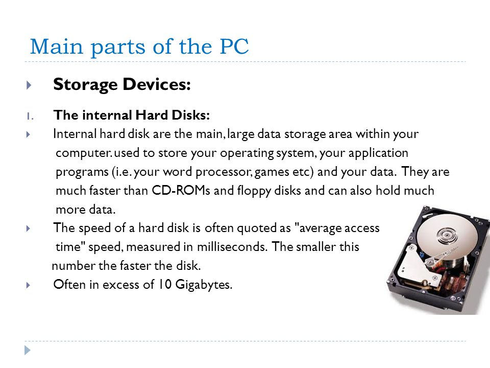 Main parts of the PC Storage Devices: 1. The internal Hard Disks: Internal hard disk are the main, large data storage area within your computer. used