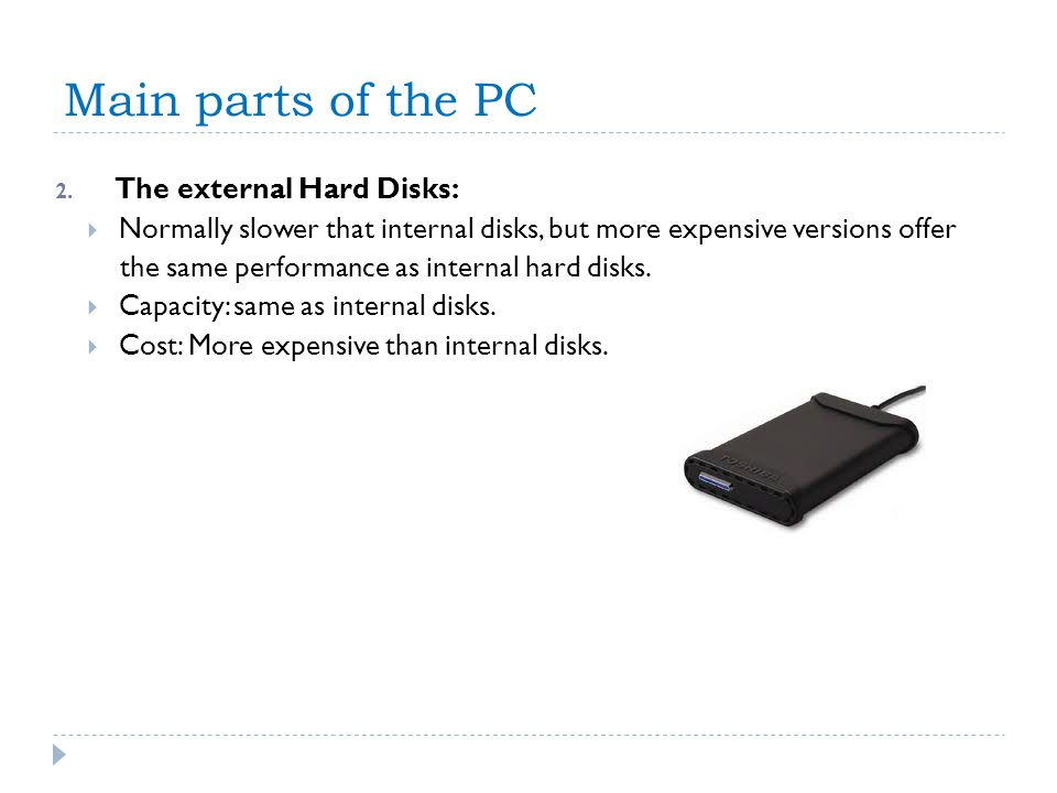 Main parts of the PC 2. The external Hard Disks: Normally slower that internal disks, but more expensive versions offer the same performance as intern