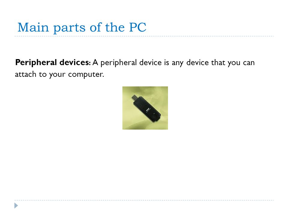 Main parts of the PC Peripheral devices : A peripheral device is any device that you can attach to your computer.