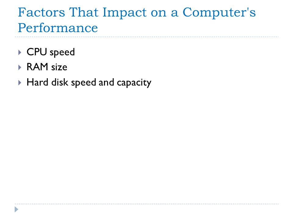 Factors That Impact on a Computer's Performance CPU speed RAM size Hard disk speed and capacity