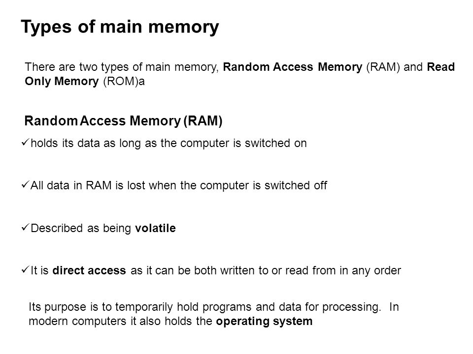 Types of main memory There are two types of main memory, Random Access Memory (RAM) and Read Only Memory (ROM)a Random Access Memory (RAM) holds its data as long as the computer is switched on All data in RAM is lost when the computer is switched off Described as being volatile It is direct access as it can be both written to or read from in any order Its purpose is to temporarily hold programs and data for processing.