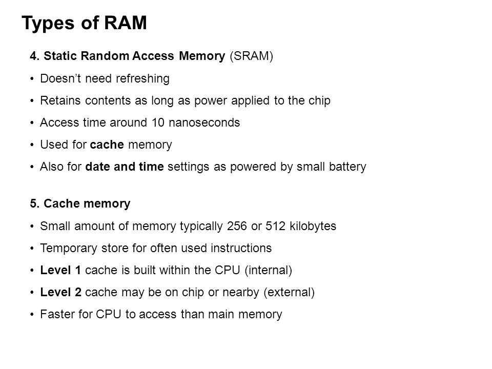4. Static Random Access Memory (SRAM) Doesnt need refreshing Retains contents as long as power applied to the chip Access time around 10 nanoseconds U
