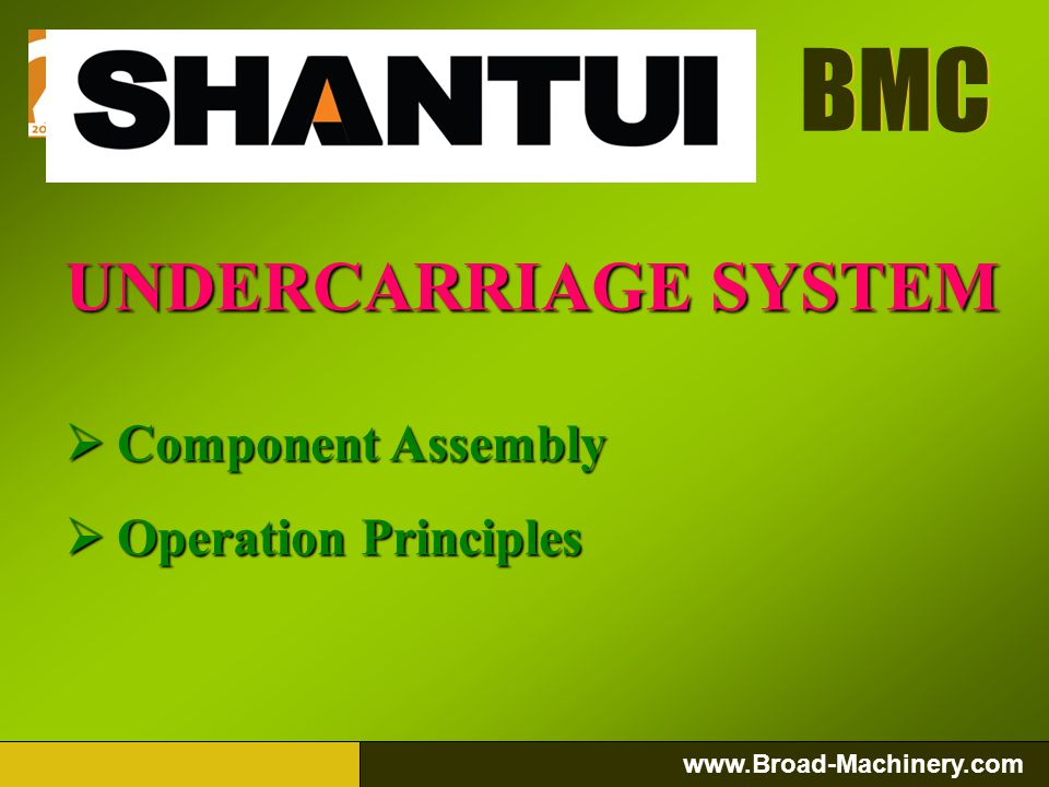 BMC www.Broad-Machinery.com BMC UNDERCARRIAGE SYSTEM Component Assembly Component Assembly Operation Principles Operation Principles