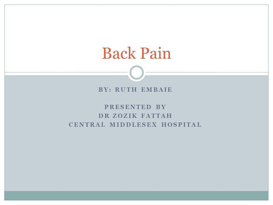 BY: RUTH EMBAIE PRESENTED BY DR ZOZIK FATTAH CENTRAL MIDDLESEX HOSPITAL Back Pain