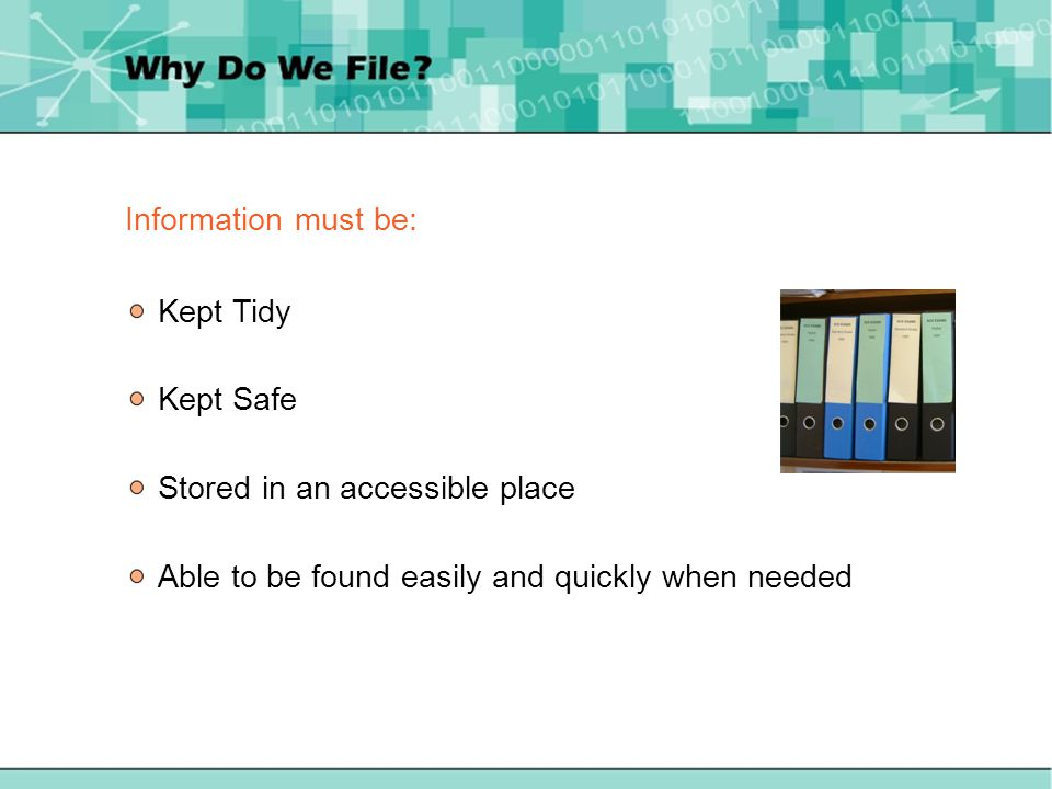 Information must be: Kept Tidy Kept Safe Stored in an accessible place Able to be found easily and quickly when needed