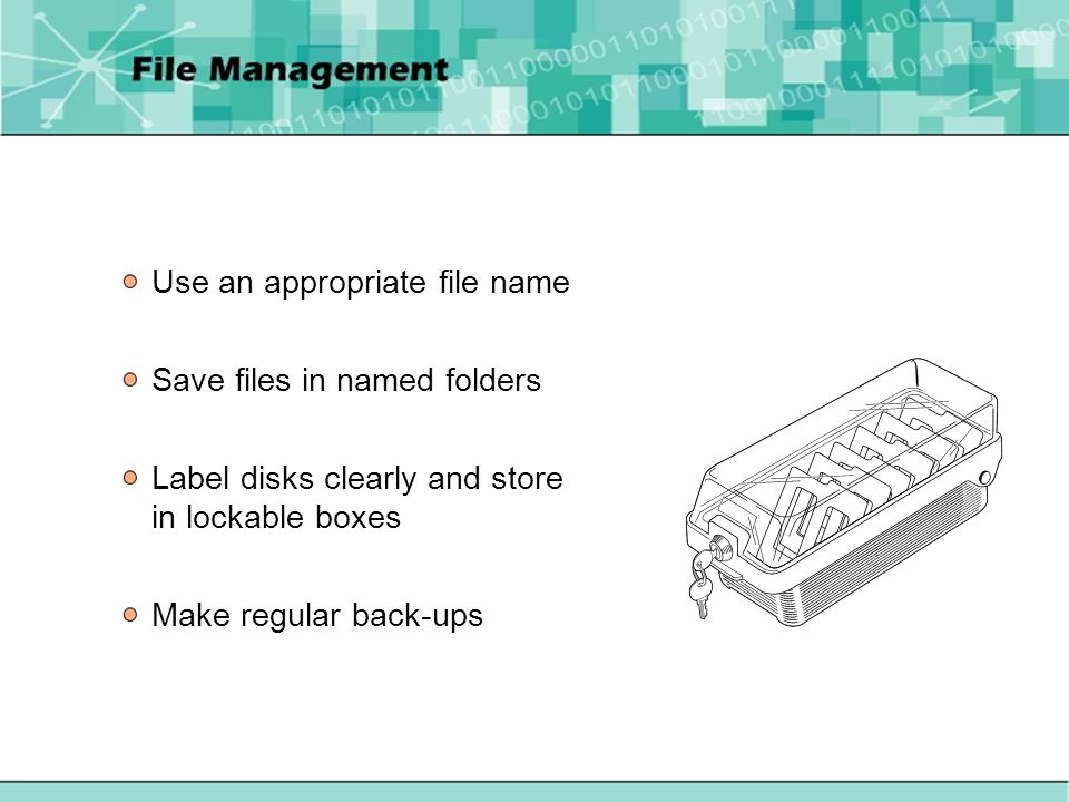 Use an appropriate file name Save files in named folders Label disks clearly and store in lockable boxes Make regular back-ups