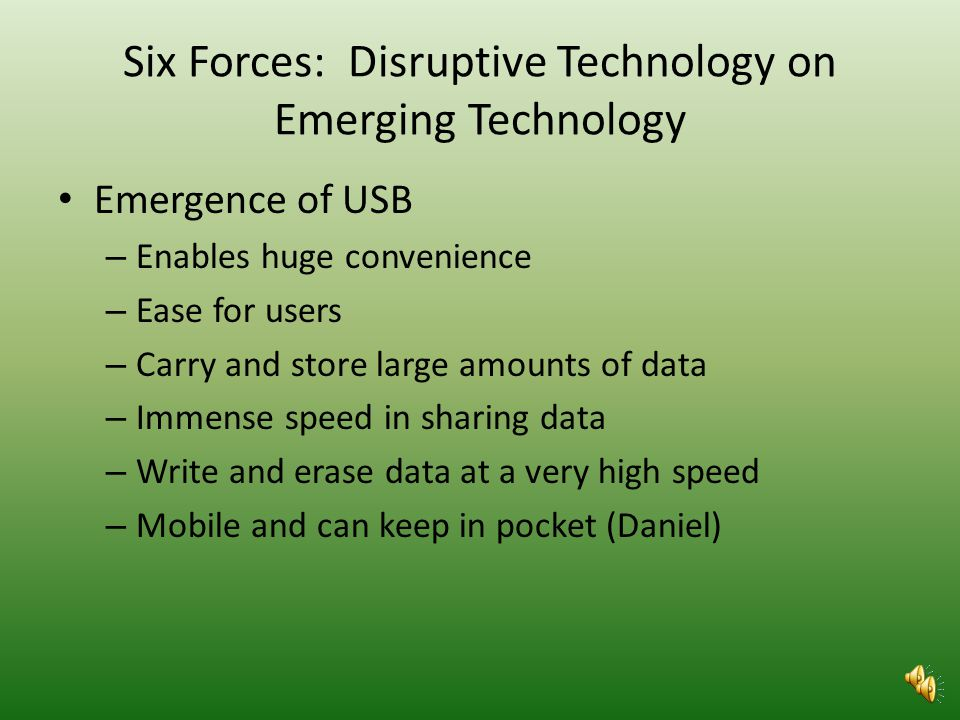 Six Forces: Disruptive Technology on Obsolete Technologys Original Emergence Obsolete Technologys Original Emergence – Zip Disk – Replaced the floppy disk – Reasonable price – Thicker than a floppy – Retroreflective spot to help the drive identify the disk as the proper media – Transfer data quickly – Not a popular device for data storage Disruptive Technology on Obsolete Technology – USB with large capacities – Less cost – Decrease cost of DVDs & CDs (wisegeek) – Non-existence of parallel ports – Growth of hard drives (Roche)