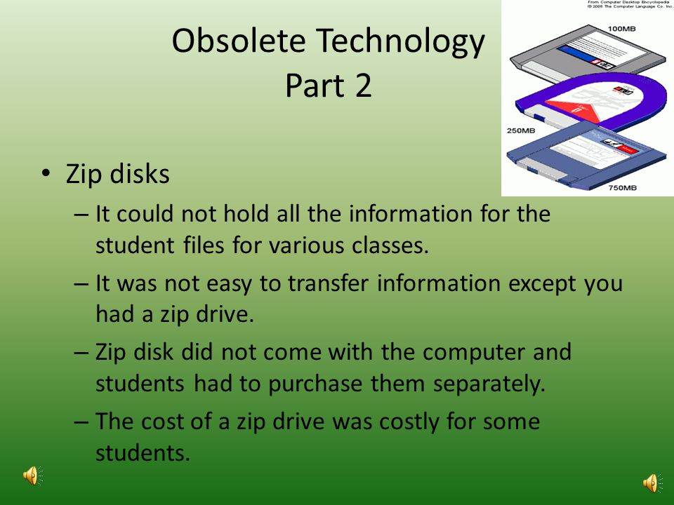 Obsolete Technology Part 1 Zip disks – A removable disk from Iomega that comes in 100MB, 250MB, and later 750MB. – Reads all but only write to the 250