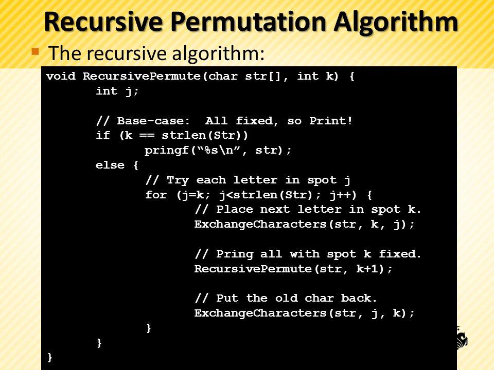 Recursive Permutation Algorithm The recursive algorithm: void RecursivePermute(char str[], int k) { int j; // Base-case: All fixed, so Print! if (k ==