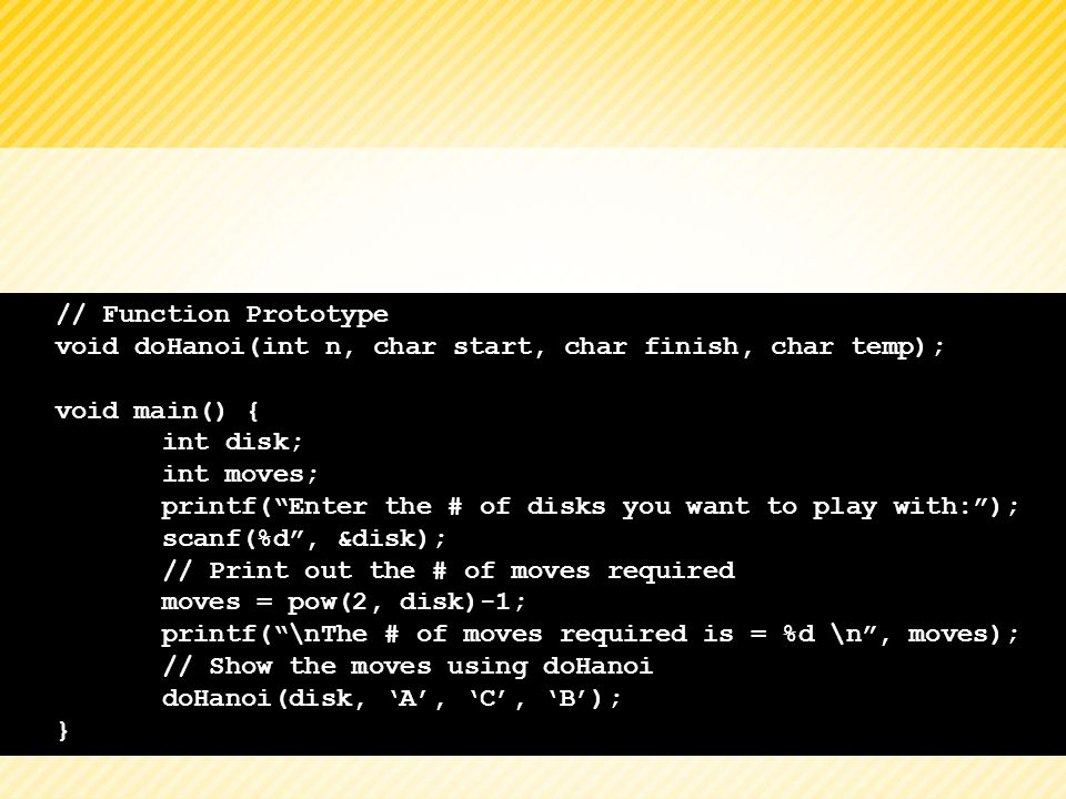 // Function Prototype void doHanoi(int n, char start, char finish, char temp); void main() { int disk; int moves; printf(Enter the # of disks you want