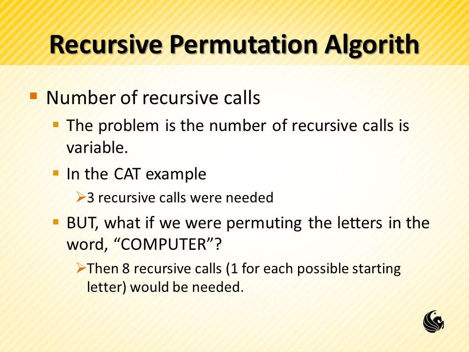 Recursive Permutation Algorith Number of recursive calls The problem is the number of recursive calls is variable. In the CAT example 3 recursive call