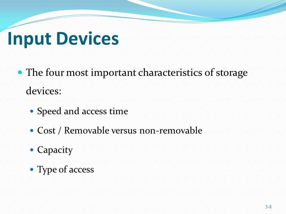 Input Devices The four most important characteristics of storage devices: Speed and access time Cost / Removable versus non-removable Capacity Type of