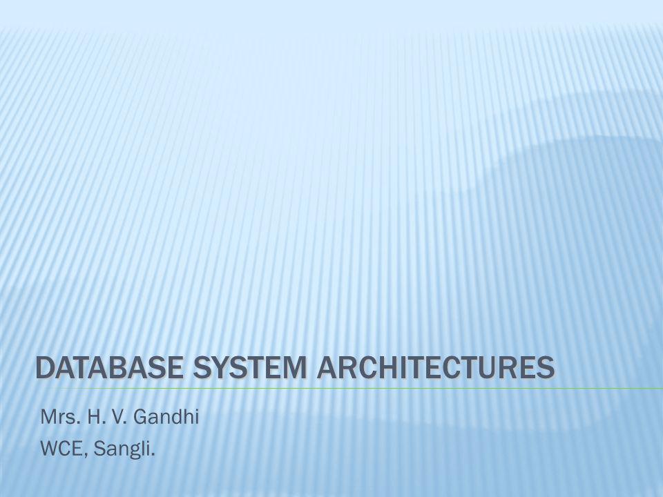 DATABASE SYSTEM ARCHITECTURES Mrs. H. V. Gandhi WCE, Sangli.