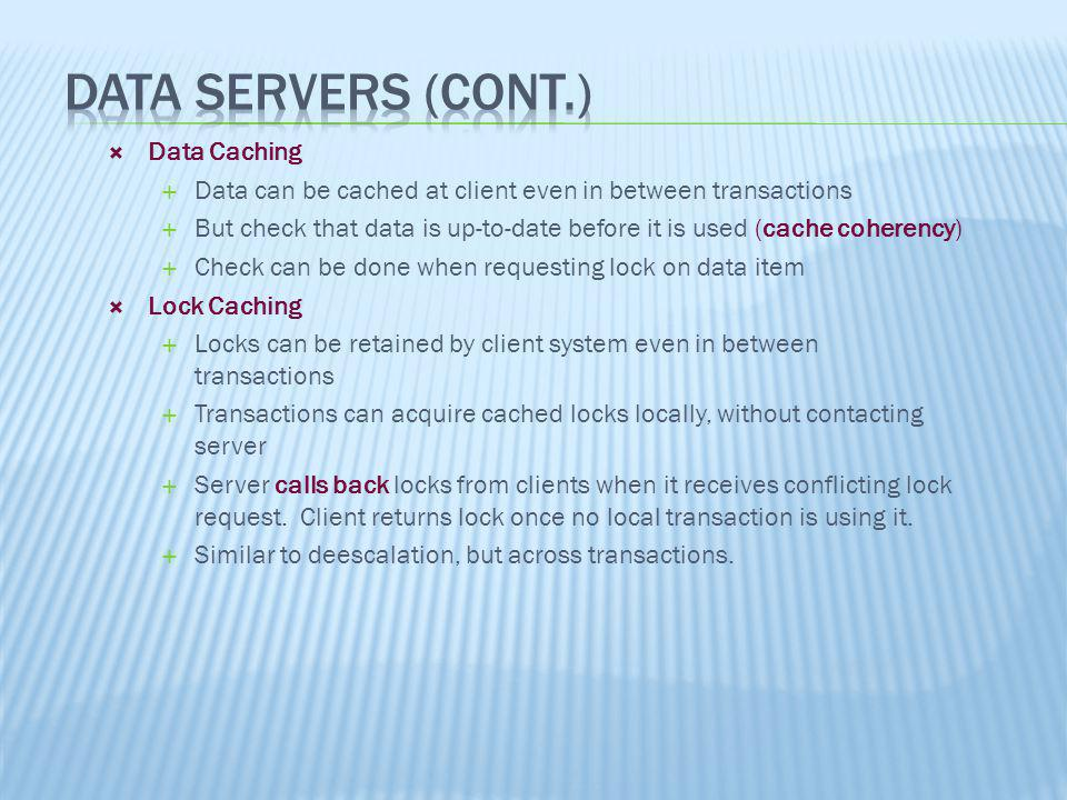 Data Caching Data can be cached at client even in between transactions But check that data is up-to-date before it is used (cache coherency) Check can